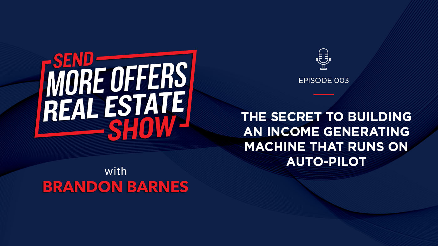 Episode 003: The Secret to Building an Income Generating Machine that Runs on Auto-pilot