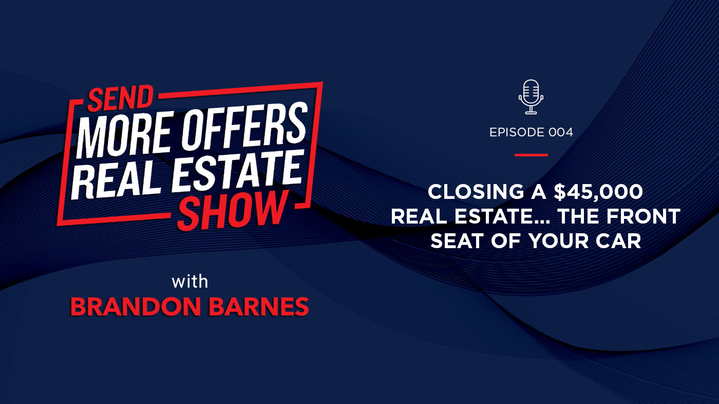 Episode 004: Closing a $45,000 Real Estate… the Front Seat of Your Car